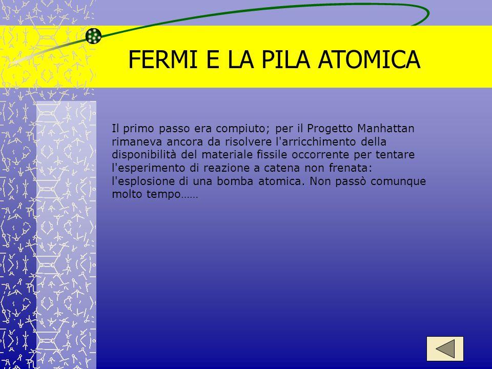 FERMI E LA PILA ATOMICA Il primo passo era compiuto; per il Progetto Manhattan rimaneva ancora da risolvere l'arricchimento della disponibilità del ma