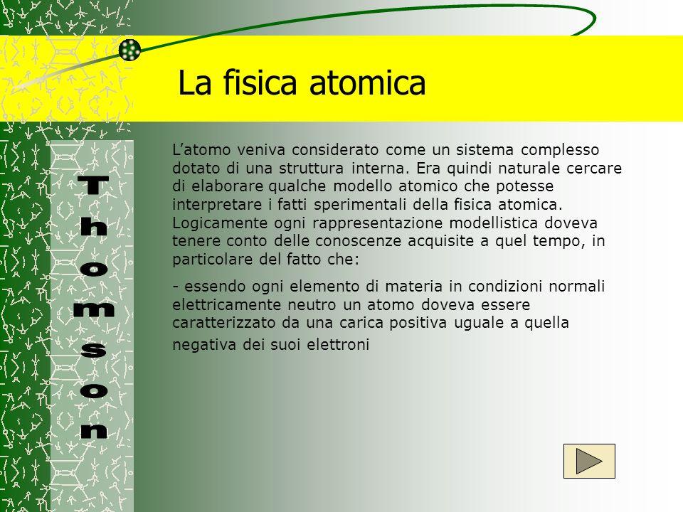 La fisica atomica -essendo la massa atomica molto più grande di quella elettronica, la carica positiva doveva essere associata alla quasi totalità della massa dellatomo -Sulla base di queste considerazioni si presentò dapprima il problema di stabilire il numero degli elettroni esistenti negli atomi degli elementi chimici conosciuti e di vedere poi come le cariche, equamente bilanciate, erano distribuite nelledificio atomico.