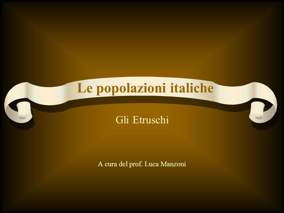 Gli Etruschi A cura del prof. Luca Manzoni Le popolazioni italiche