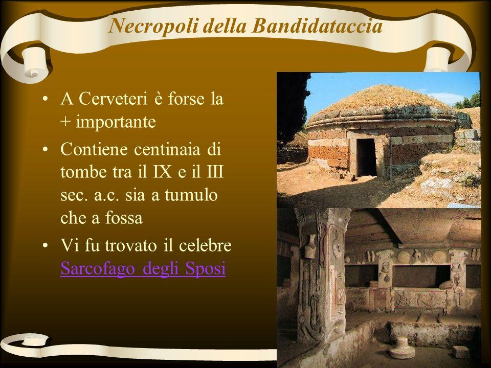 Necropoli della Bandidataccia A Cerveteri è forse la + importante Contiene centinaia di tombe tra il IX e il III sec.