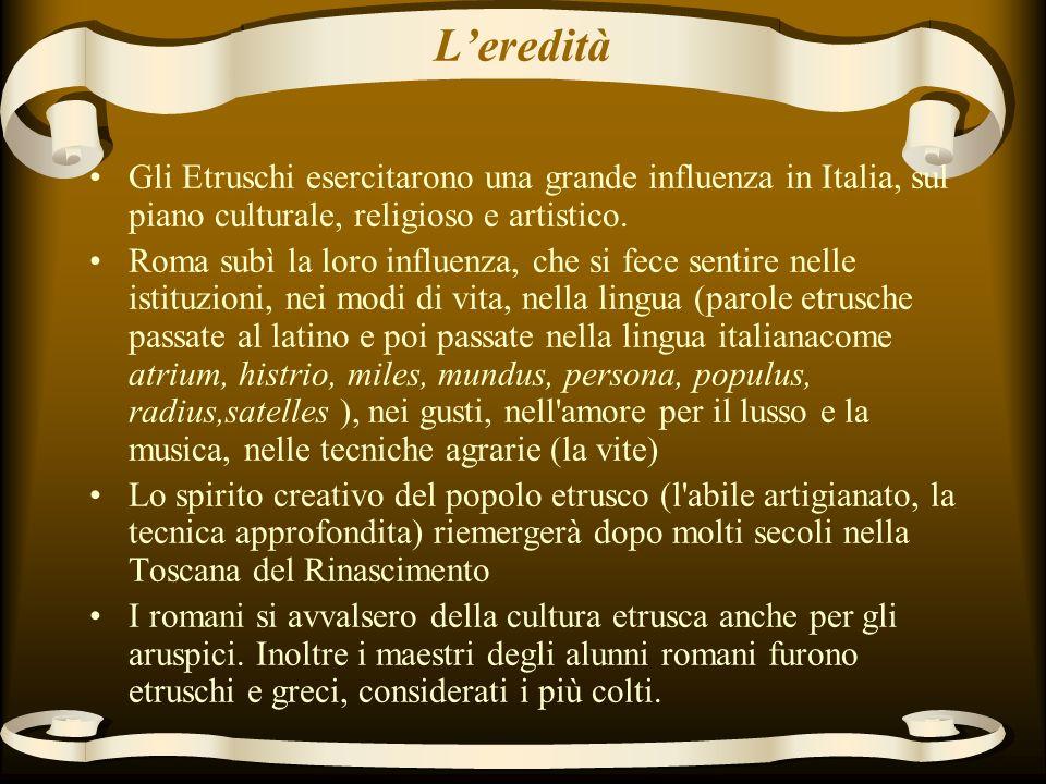 Leredità Gli Etruschi esercitarono una grande influenza in Italia, sul piano culturale, religioso e artistico.