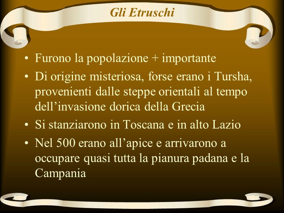Gli Etruschi Furono la popolazione + importante Di origine misteriosa, forse erano i Tursha, provenienti dalle steppe orientali al tempo dellinvasione dorica della Grecia Si stanziarono in Toscana e in alto Lazio Nel 500 erano allapice e arrivarono a occupare quasi tutta la pianura padana e la Campania