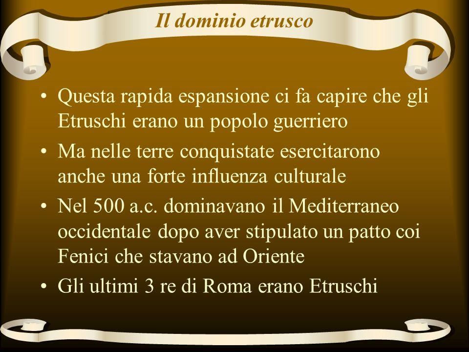 Il dominio etrusco Questa rapida espansione ci fa capire che gli Etruschi erano un popolo guerriero Ma nelle terre conquistate esercitarono anche una forte influenza culturale Nel 500 a.c.
