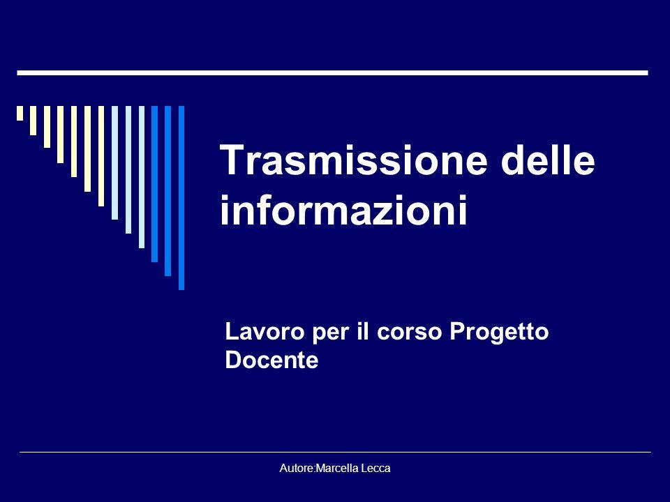 Autore:Marcella Lecca Trasmissione delle informazioni Lavoro per il corso Progetto Docente