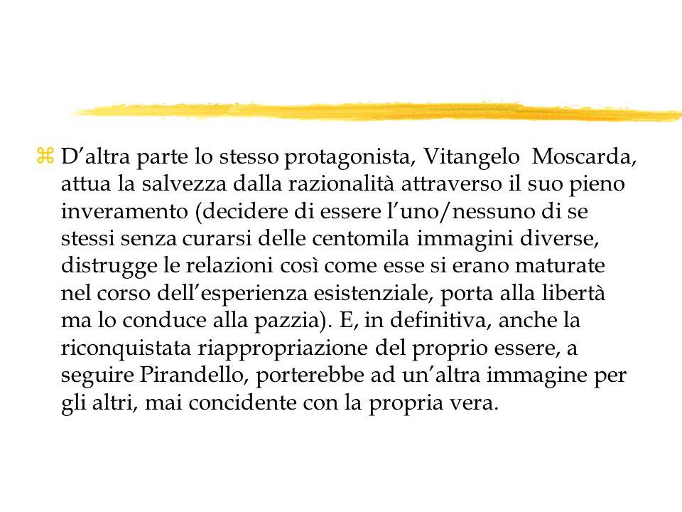 z Daltra parte lo stesso protagonista, Vitangelo Moscarda, attua la salvezza dalla razionalità attraverso il suo pieno inveramento (decidere di essere