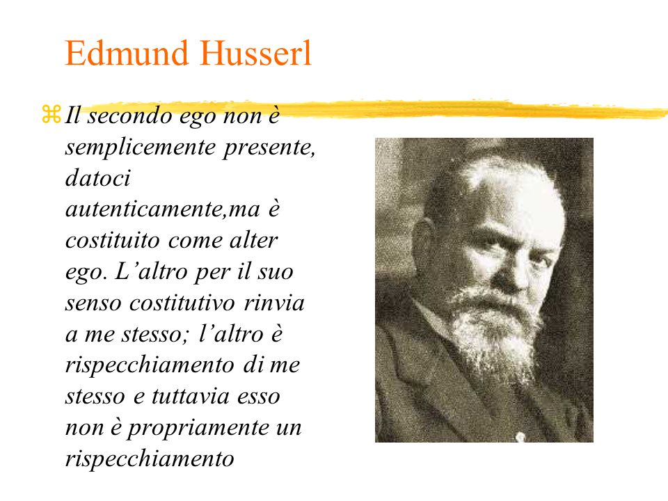 Edmund Husserl zIl secondo ego non è semplicemente presente, datoci autenticamente,ma è costituito come alter ego. Laltro per il suo senso costitutivo
