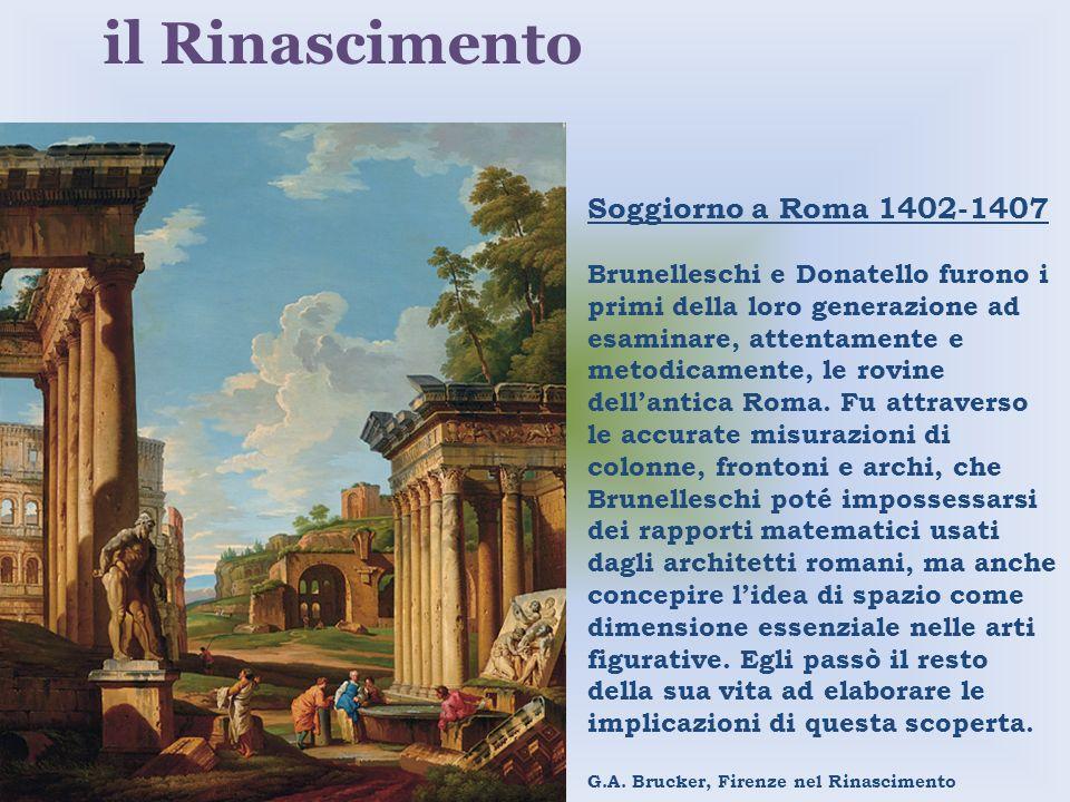 Soggiorno a Roma 1402-1407 Brunelleschi e Donatello furono i primi della loro generazione ad esaminare, attentamente e metodicamente, le rovine dellan