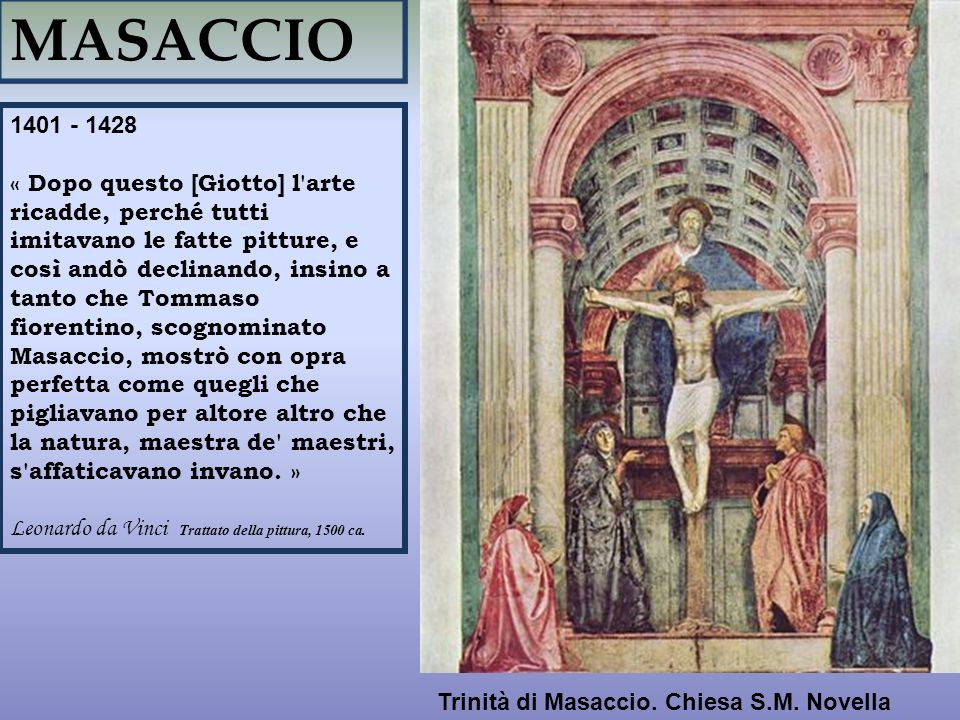 MASACCIO 1401 - 1428 « Dopo questo [Giotto] l'arte ricadde, perché tutti imitavano le fatte pitture, e così andò declinando, insino a tanto che Tommas
