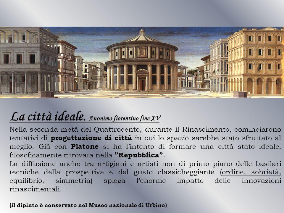 La città ideale. Anonimo fiorentino fine XV Nella seconda metà del Quattrocento, durante il Rinascimento, cominciarono tentativi di progettazione di c