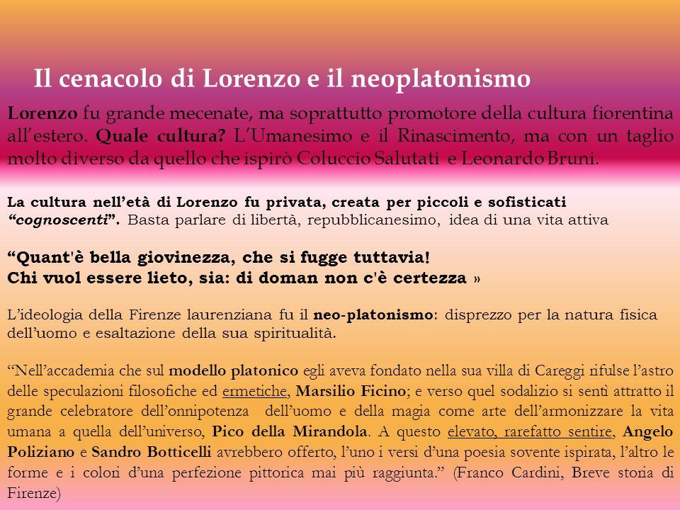 Il cenacolo di Lorenzo e il neoplatonismo Lorenzo fu grande mecenate, ma soprattutto promotore della cultura fiorentina allestero. Quale cultura? LUma