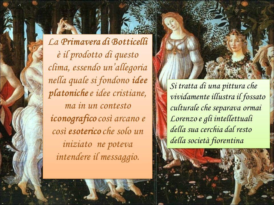 La Primavera di Botticelli è il prodotto di questo clima, essendo unallegoria nella quale si fondono idee platoniche e idee cristiane, ma in un contes