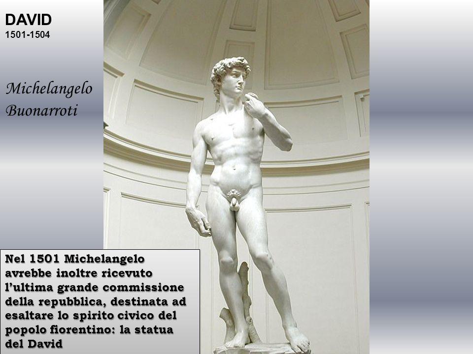 DAVID 1501-1504 Michelangelo Buonarroti Nel 1501 Michelangelo avrebbe inoltre ricevuto lultima grande commissione della repubblica, destinata ad esalt