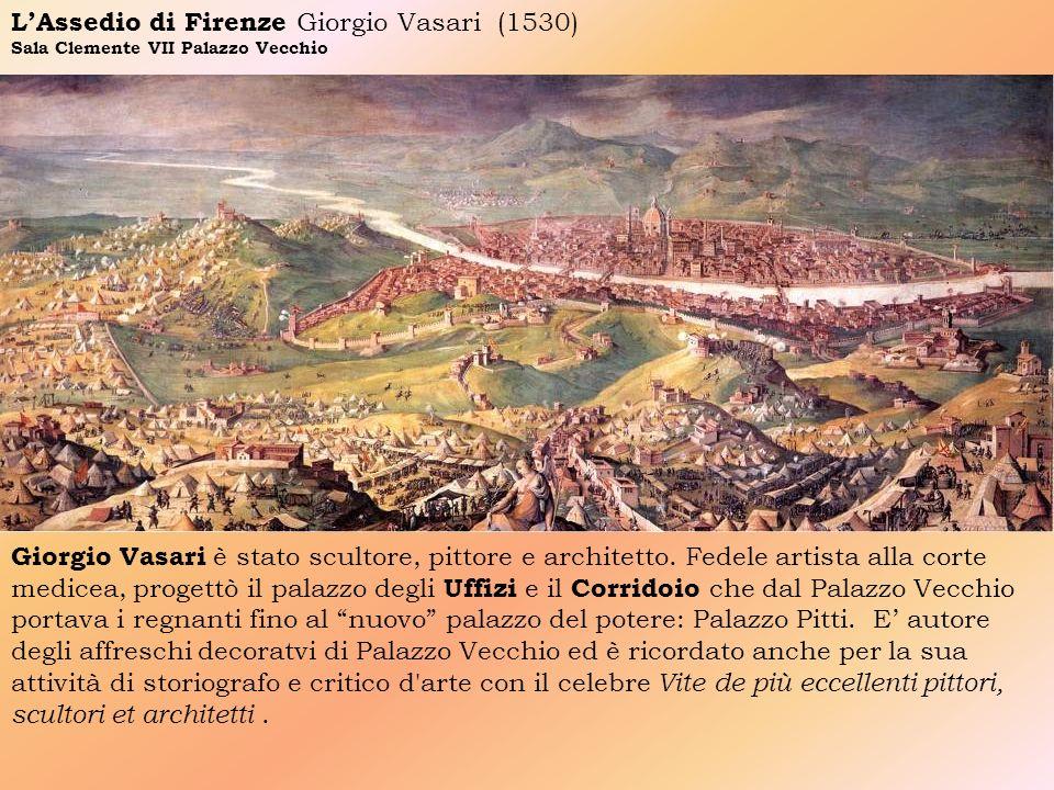LAssedio di Firenze Giorgio Vasari (1530) Sala Clemente VII Palazzo Vecchio Giorgio Vasari è stato scultore, pittore e architetto. Fedele artista alla
