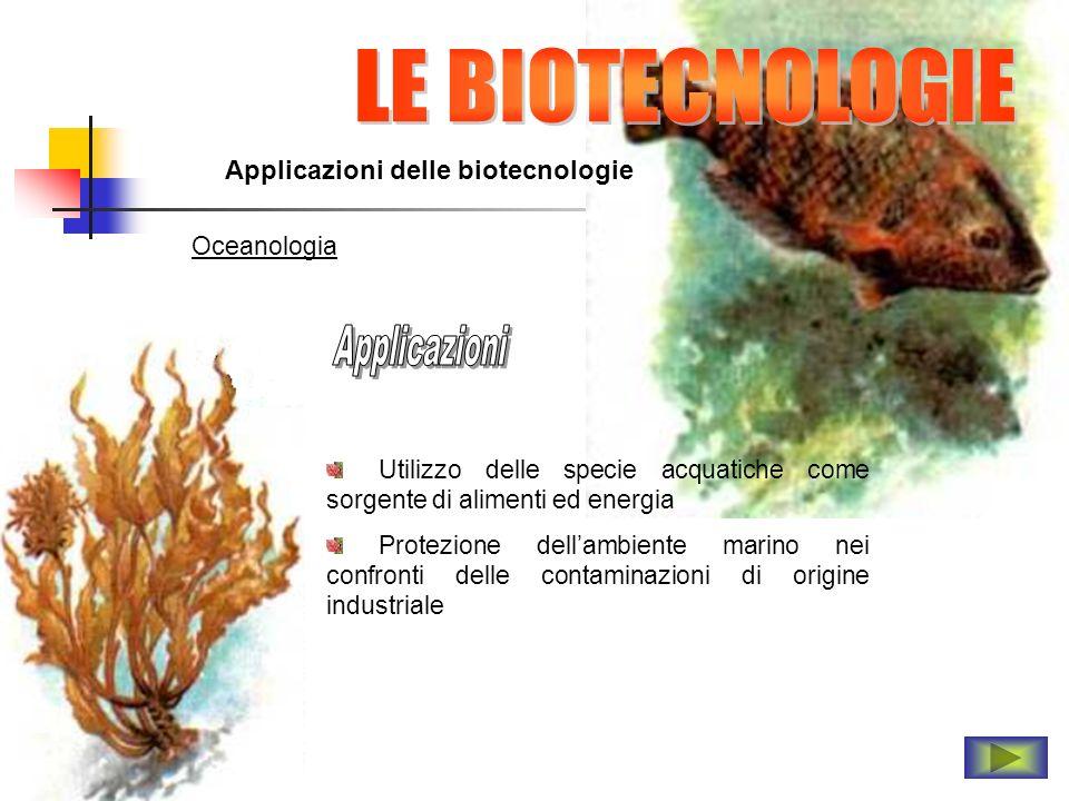 Applicazioni delle biotecnologie Oceanologia Utilizzo delle specie acquatiche come sorgente di alimenti ed energia Protezione dellambiente marino nei