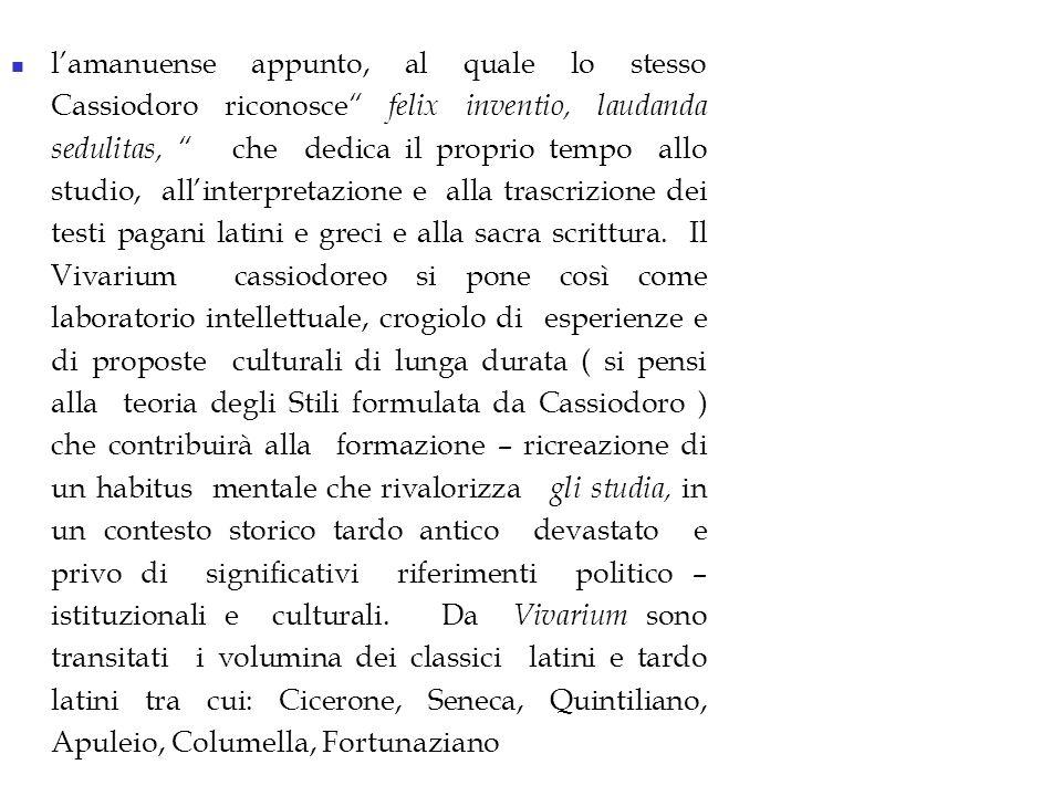 lamanuense appunto, al quale lo stesso Cassiodoro riconosce felix inventio, laudanda sedulitas, che dedica il proprio tempo allo studio, allinterpretazione e alla trascrizione dei testi pagani latini e greci e alla sacra scrittura.