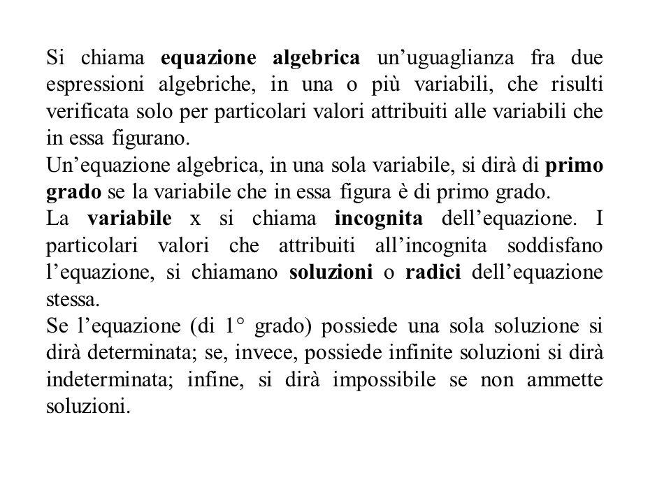 Equazioni di primo grado numeriche intere ad unincognita Forma normale: è la forma più semplice in cui può presentarsi unequazione di primo grado ad unincognita Ax=B Risoluzione : Equazione in forma complessa Equazione equivalente in forma normale Ax=B Principi di equivalenza Equazione determinata A<>0 Equazione indeterminata A=0; B=0 Equazione impossibile A=0 B<>0 Soluzione x=B/A