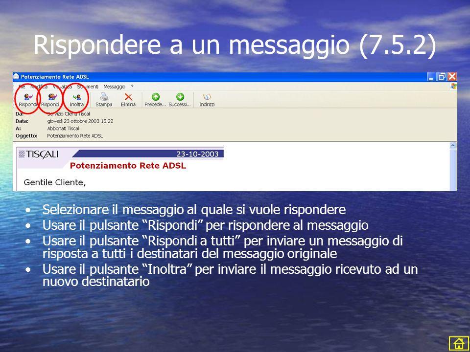 Rispondere a un messaggio (7.5.2) Selezionare il messaggio al quale si vuole rispondere Usare il pulsante Rispondi per rispondere al messaggio Usare i