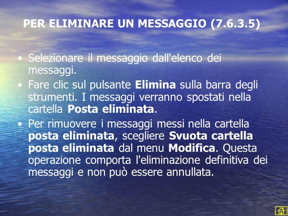 PER ELIMINARE UN MESSAGGIO (7.6.3.5) Selezionare il messaggio dall'elenco dei messaggi. Fare clic sul pulsante Elimina sulla barra degli strumenti. I