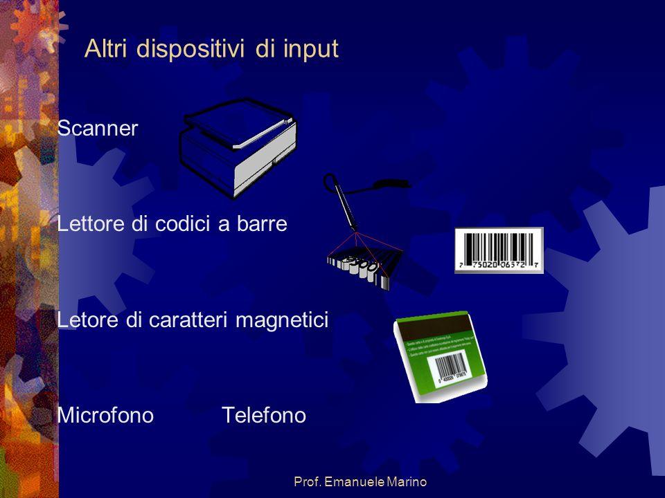 Prof. Emanuele Marino Altri dispositivi di input Scanner Lettore di codici a barre Letore di caratteri magnetici Microfono Telefono