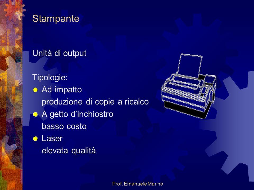 Prof. Emanuele Marino Stampante Unità di output Tipologie: Ad impatto produzione di copie a ricalco A getto dinchiostro basso costo Laser elevata qual