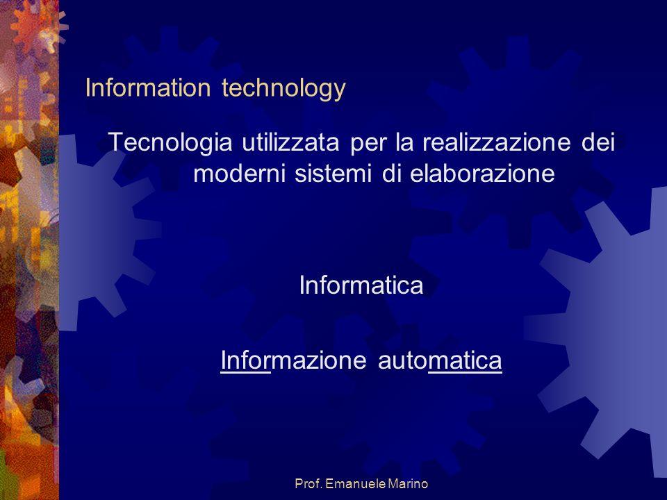 Prof. Emanuele Marino Information technology Tecnologia utilizzata per la realizzazione dei moderni sistemi di elaborazione Informatica Informazione a