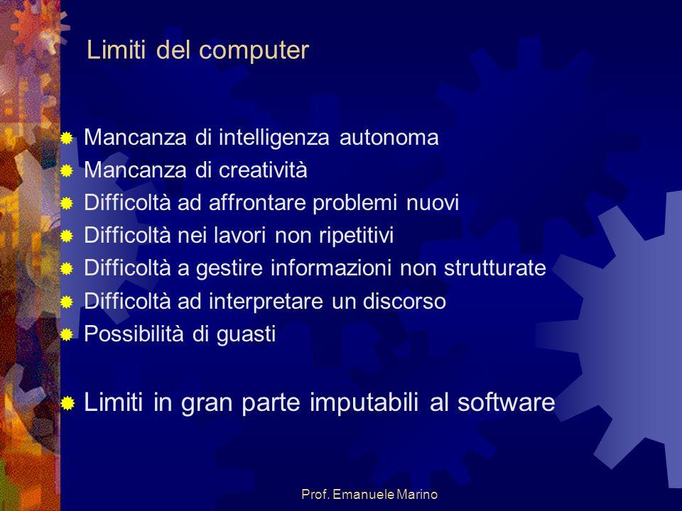 Prof. Emanuele Marino Limiti del computer Mancanza di intelligenza autonoma Mancanza di creatività Difficoltà ad affrontare problemi nuovi Difficoltà
