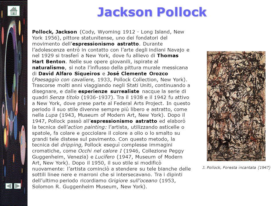 Jackson Pollock Pollock, Jackson (Cody, Wyoming 1912 - Long Island, New York 1956), pittore statunitense, uno dei fondatori del movimento dellespressi