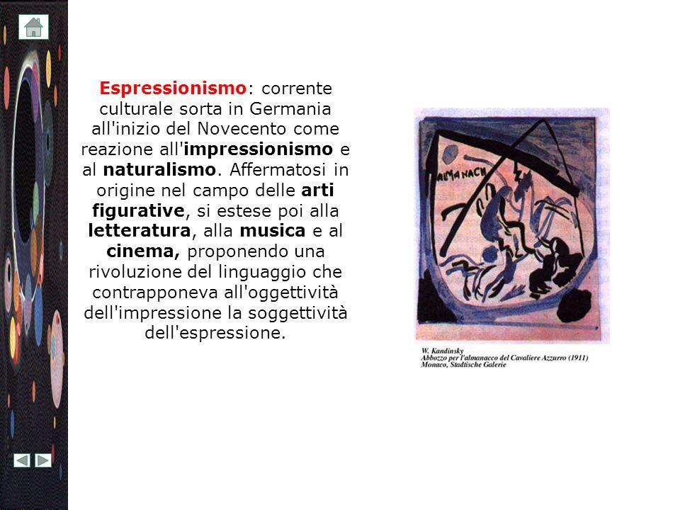 Espressionismo: corrente culturale sorta in Germania all'inizio del Novecento come reazione all'impressionismo e al naturalismo. Affermatosi in origin