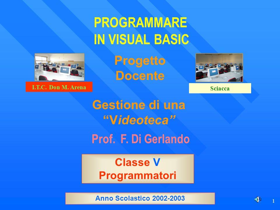 1 PROGRAMMARE IN VISUAL BASIC Prof. F. Di Gerlando Gestione di una Videoteca Classe V Programmatori I.T.C. Don M. Arena Sciacca Anno Scolastico 2002-2