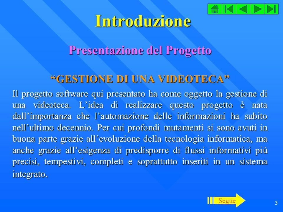 3 Introduzione Presentazione del Progetto GESTIONE DI UNA VIDEOTECA Il progetto software qui presentato ha come oggetto la gestione di una videoteca.