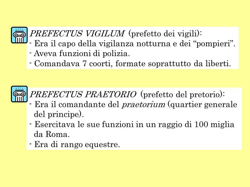 PREFECTUS VIGILUM (prefetto dei vigili): - Era il capo della vigilanza notturna e dei pompieri. - Aveva funzioni di polizia. - Comandava 7 coorti, for
