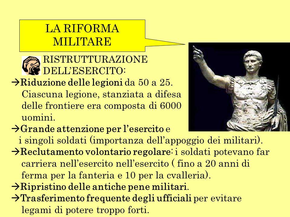 LA RIFORMA MILITARE RISTRUTTURAZIONE DELLESERCITO: Riduzione delle legioni da 50 a 25. Ciascuna legione, stanziata a difesa delle frontiere era compos