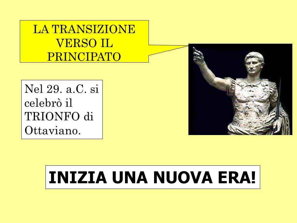 LA TRANSIZIONE VERSO IL PRINCIPATO Nel 29. a.C. si celebrò il TRIONFO di Ottaviano. INIZIA UNA NUOVA ERA!