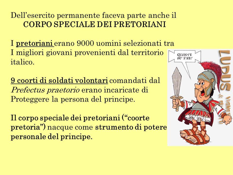 Dellesercito permanente faceva parte anche il CORPO SPECIALE DEI PRETORIANI I pretoriani erano 9000 uomini selezionati tra I migliori giovani provenie