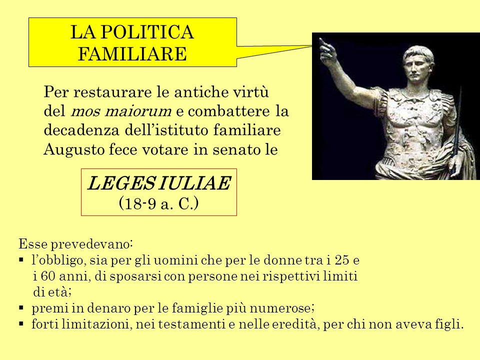 LA POLITICA FAMILIARE Per restaurare le antiche virtù del mos maiorum e combattere la decadenza dellistituto familiare Augusto fece votare in senato l
