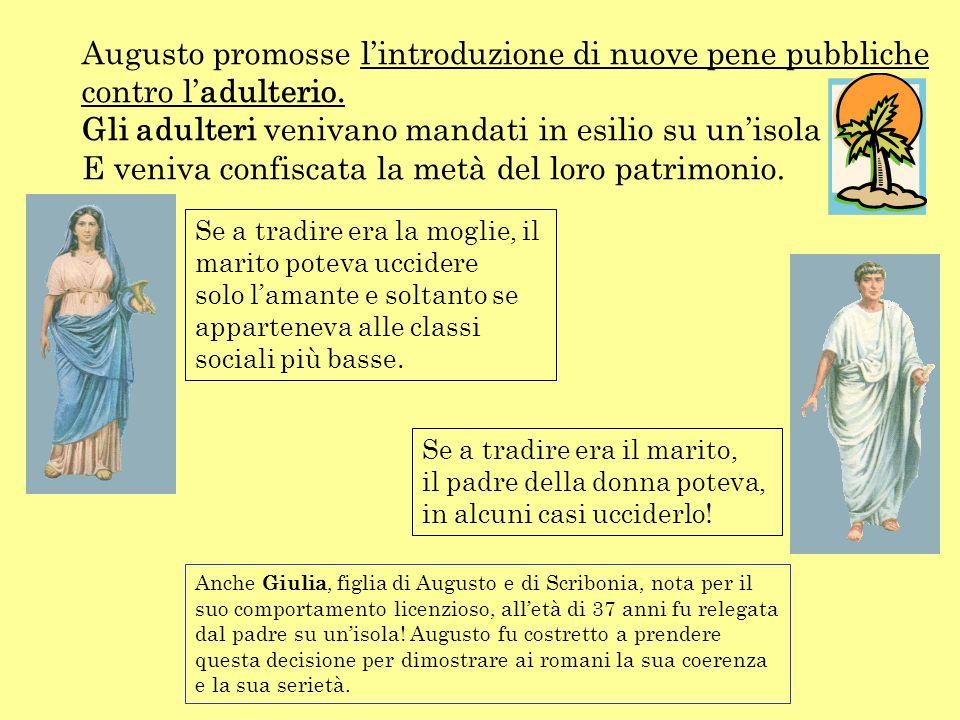Augusto promosse lintroduzione di nuove pene pubbliche contro ladulterio. Gli adulteri venivano mandati in esilio su unisola E veniva confiscata la me