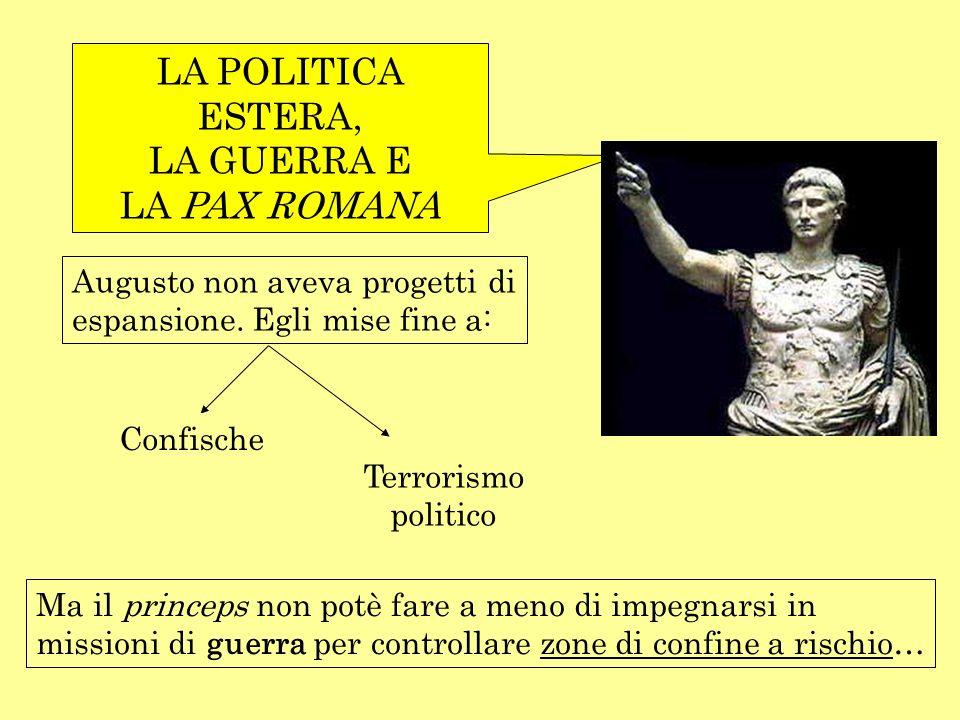 LA POLITICA ESTERA, LA GUERRA E LA PAX ROMANA Augusto non aveva progetti di espansione. Egli mise fine a: Confische Terrorismo politico Ma il princeps