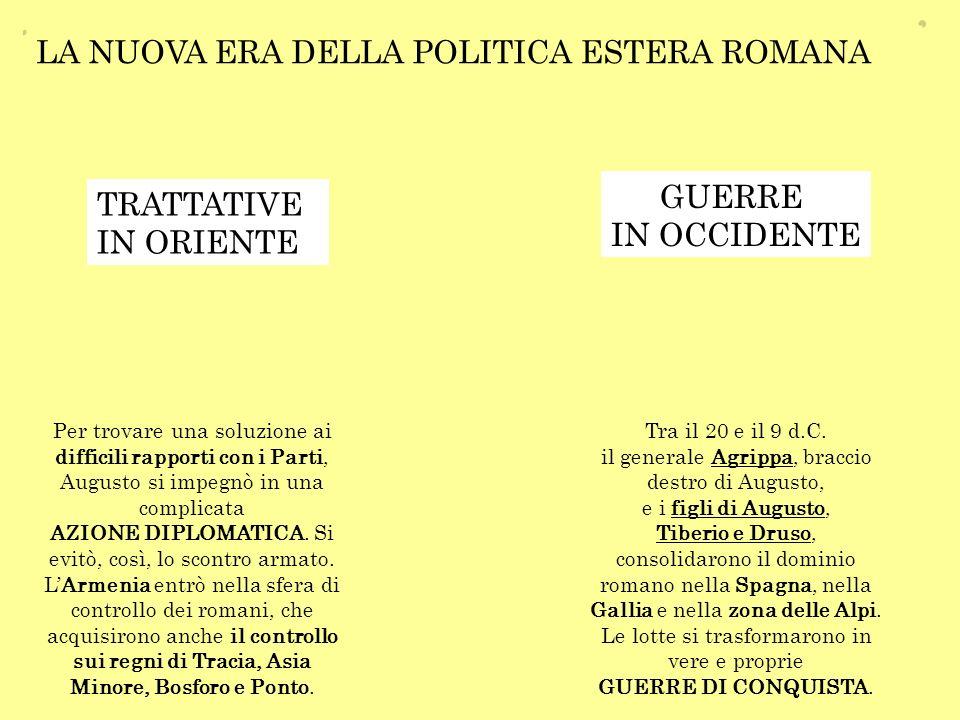 LA NUOVA ERA DELLA POLITICA ESTERA ROMANA GUERRE IN OCCIDENTE TRATTATIVE IN ORIENTE Tra il 20 e il 9 d.C. il generale Agrippa, braccio destro di Augus