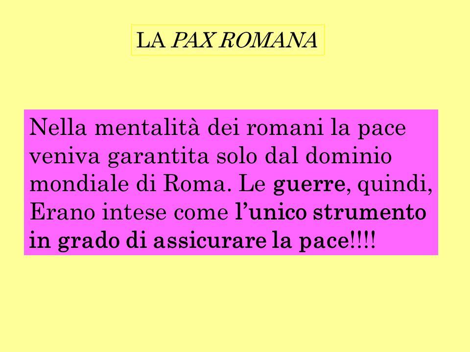 LA PAX ROMANA Nella mentalità dei romani la pace veniva garantita solo dal dominio mondiale di Roma. Le guerre, quindi, Erano intese come lunico strum