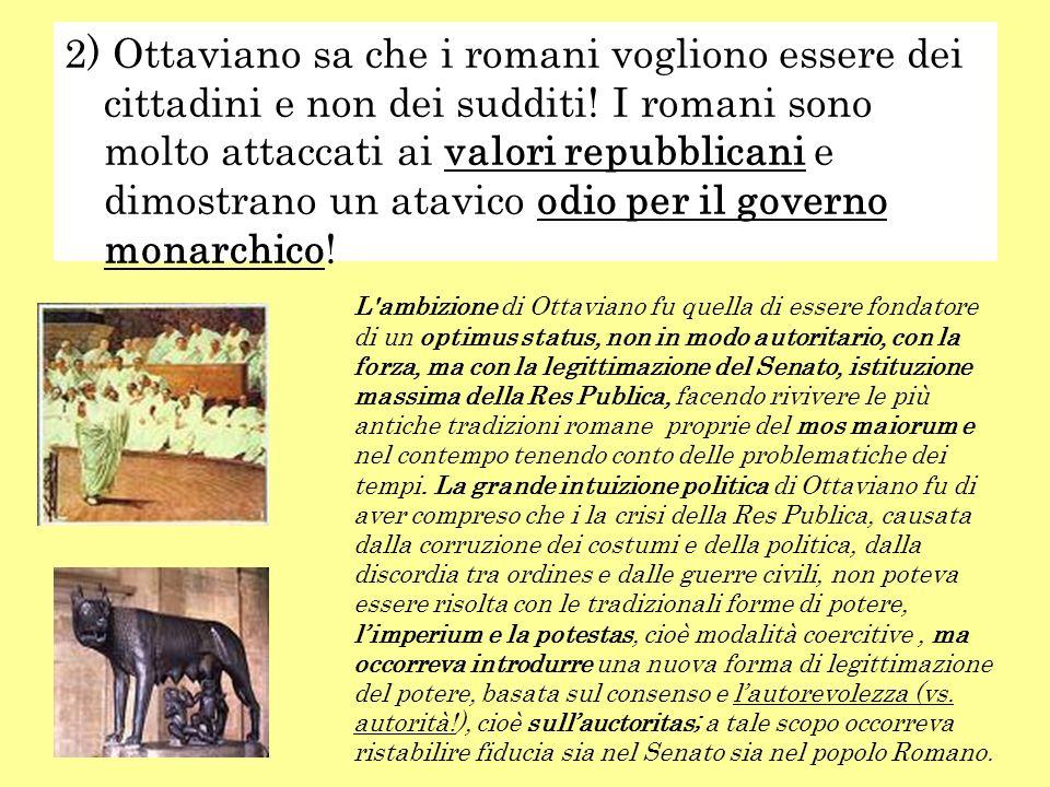 2) Ottaviano sa che i romani vogliono essere dei cittadini e non dei sudditi! I romani sono molto attaccati ai valori repubblicani e dimostrano un ata