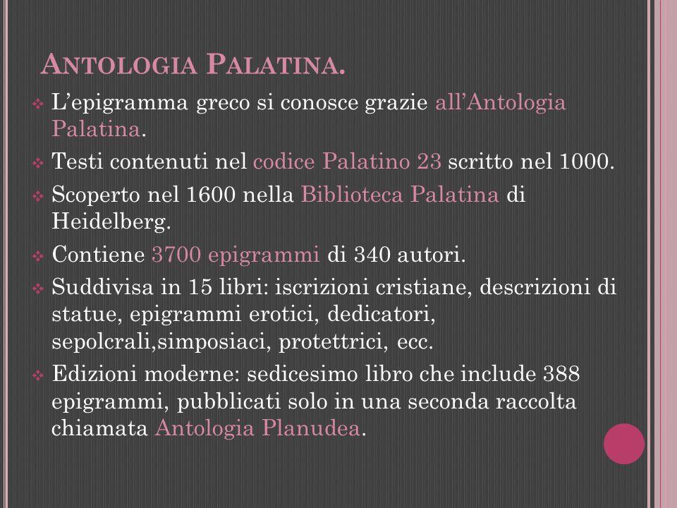 A NTOLOGIA P ALATINA. Lepigramma greco si conosce grazie allAntologia Palatina. Testi contenuti nel codice Palatino 23 scritto nel 1000. Scoperto nel