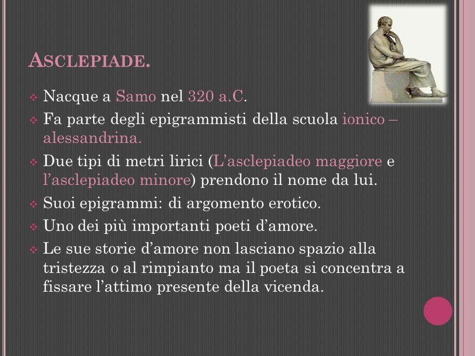 A SCLEPIADE. Nacque a Samo nel 320 a.C. Fa parte degli epigrammisti della scuola ionico – alessandrina. Due tipi di metri lirici (Lasclepiadeo maggior