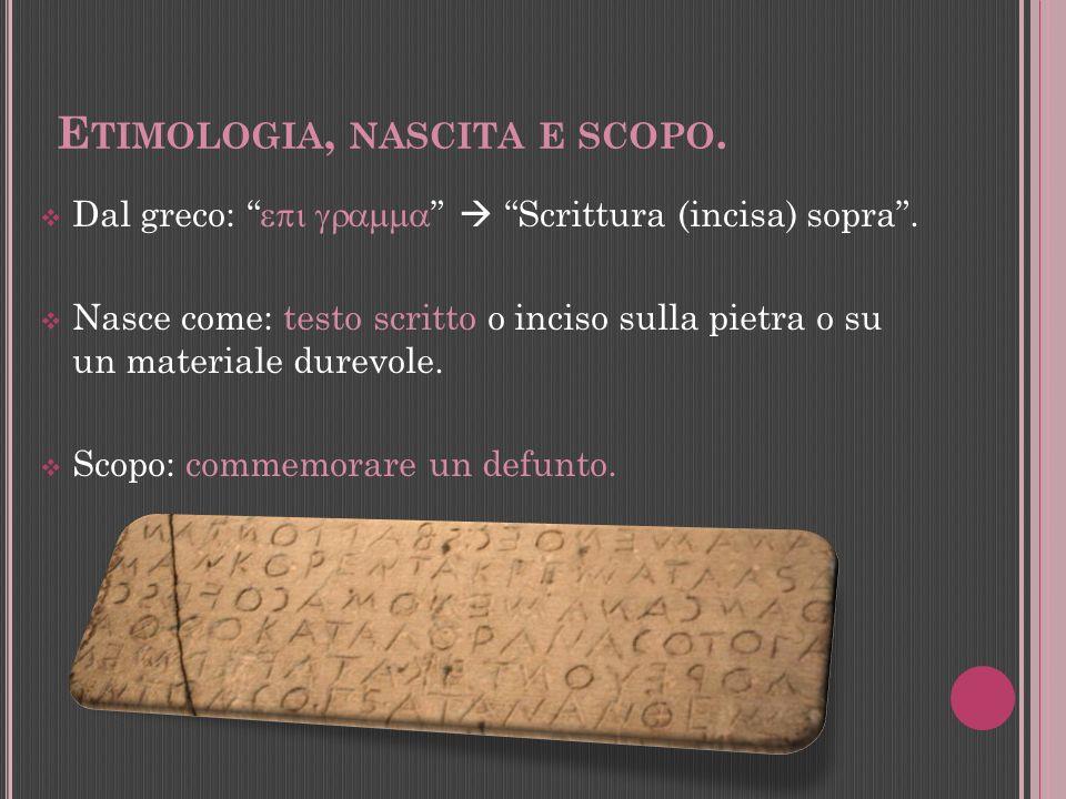 E TIMOLOGIA, NASCITA E SCOPO. Dal greco: Scrittura (incisa) sopra. Nasce come: testo scritto o inciso sulla pietra o su un materiale durevole. Scopo: