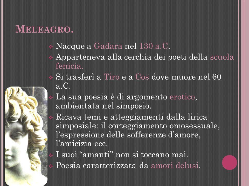 M ELEAGRO. Nacque a Gadara nel 130 a.C. Apparteneva alla cerchia dei poeti della scuola fenicia. Si trasferì a Tiro e a Cos dove muore nel 60 a.C. La