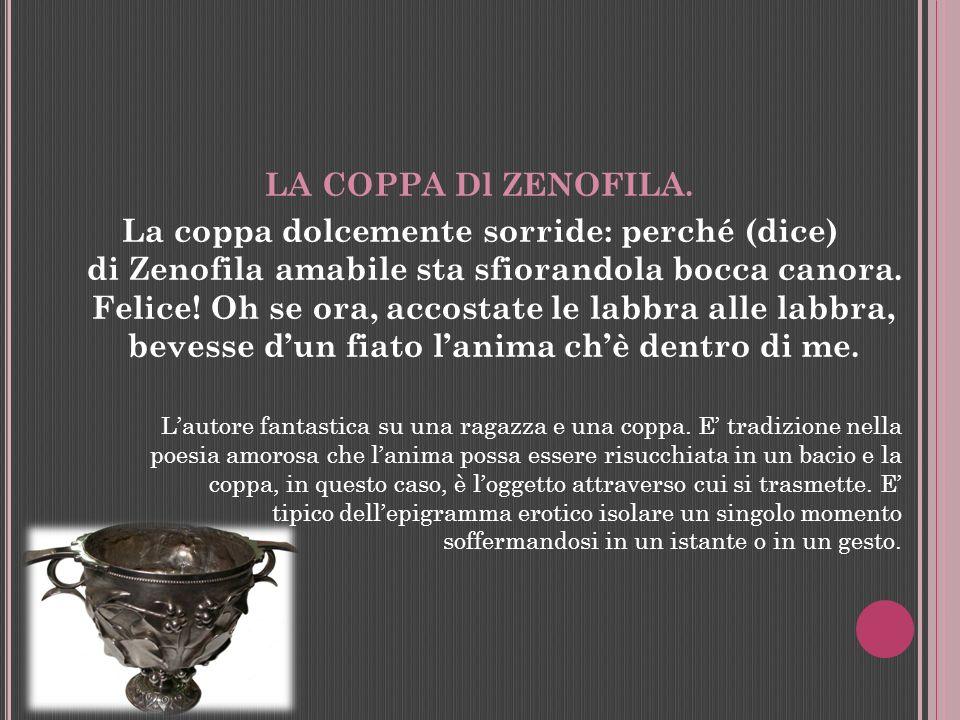 LA COPPA Dl ZENOFILA. La coppa dolcemente sorride: perché (dice) di Zenofila amabile sta sfiorandola bocca canora. Felice! Oh se ora, accostate le lab