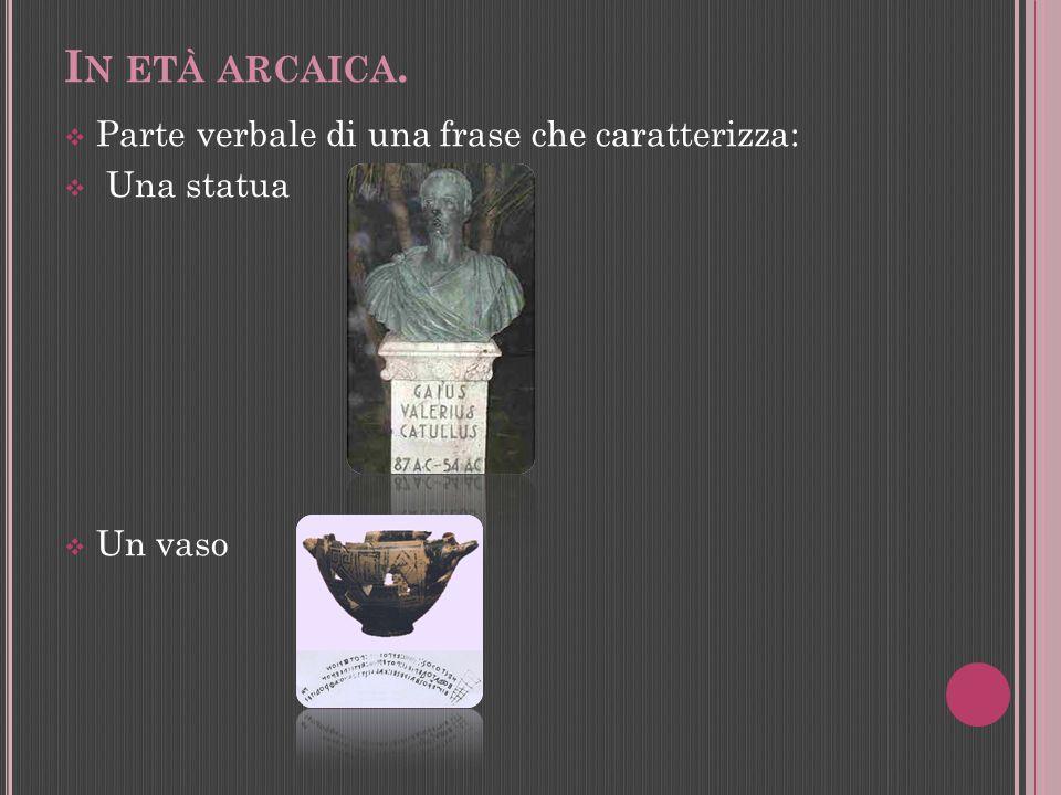 I N ETÀ ARCAICA. Parte verbale di una frase che caratterizza: Una statua Un vaso