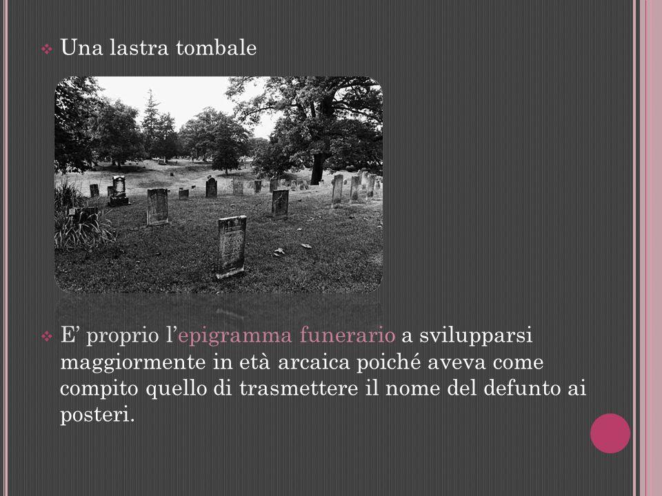 Una lastra tombale E proprio lepigramma funerario a svilupparsi maggiormente in età arcaica poiché aveva come compito quello di trasmettere il nome de