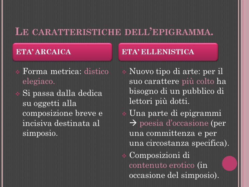 Carattere fondamentale: è un carme di pochi versi che segue i canoni della poetica alessandrina (Lepigramma più bello è racchiuso in un distico; ma se superi i tre versi scrivi un poema, non più un epigramma).