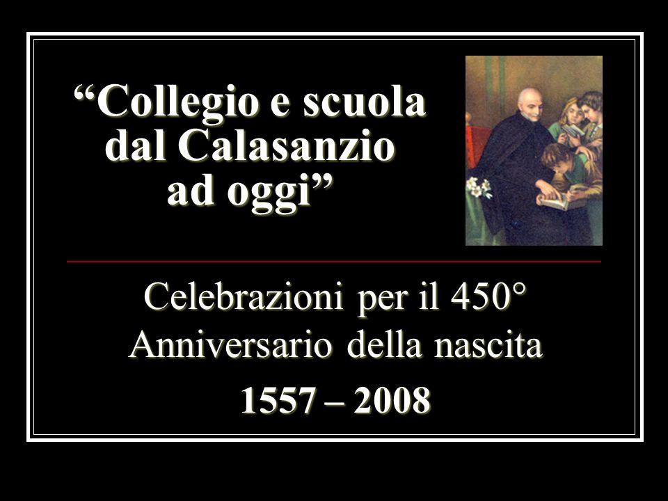 Collegio e scuola dal Calasanzio ad oggi Celebrazioni per il 450° Anniversario della nascita 1557 – 2008