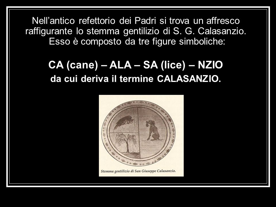 Nellantico refettorio dei Padri si trova un affresco raffigurante lo stemma gentilizio di S. G. Calasanzio. Esso è composto da tre figure simboliche: